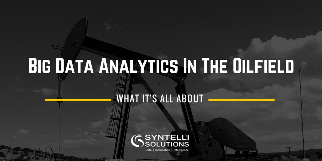 Big Data Analytics In the Oilfield - What It is All About - Syntelli Solutions