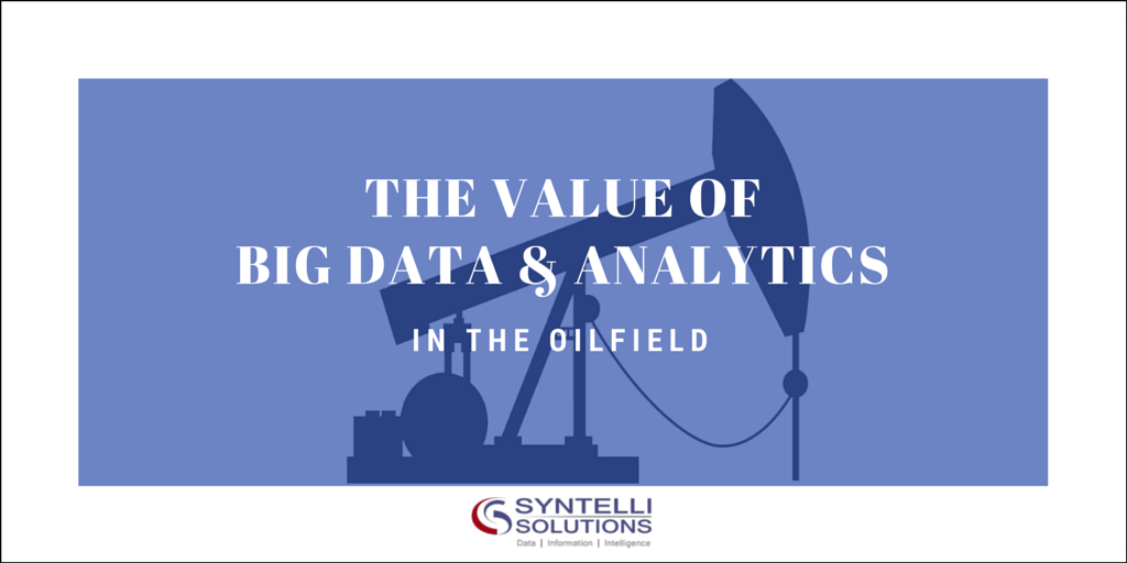 The Value of Big Data and Analytics in the Oilfield